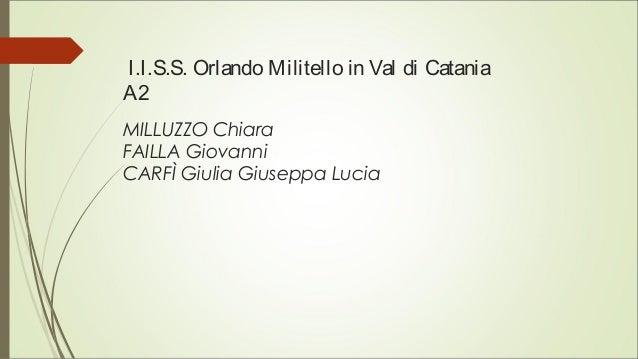 I.I.S.S. Orlando Militello in Val di Catania A2 MILLUZZO Chiara FAILLA Giovanni CARFÌ Giulia Giuseppa Lucia