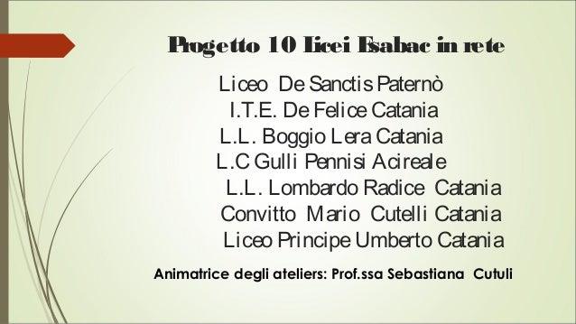 Progetto 10 Licei Esabac in rete Liceo DeSanctisPaternò I.T.E. DeFeliceCatania L.L. Boggio LeraCatania L.C Gulli Pennisi A...