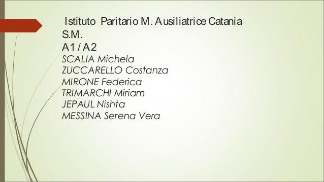 Istituto Paritario M. AusiliatriceCatania S.M. A1 / A2 SCALIA Michela ZUCCARELLO Costanza MIRONE Federica TRIMARCHI Miriam...
