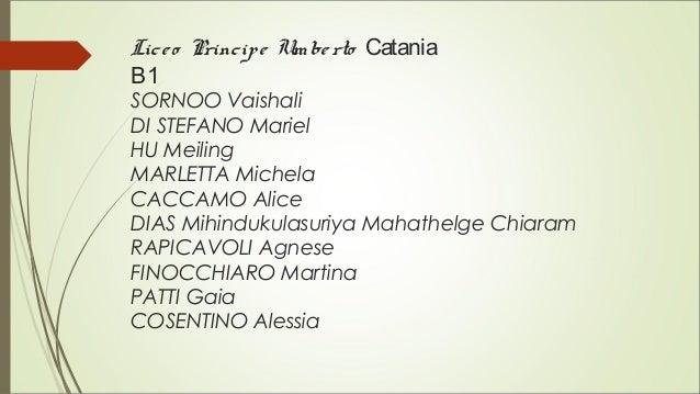 Liceo Principe Umberto Catania B1 SORNOO Vaishali DI STEFANO Mariel HU Meiling MARLETTA Michela CACCAMO Alice DIAS Mihindu...