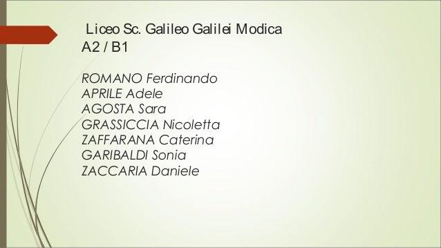 Liceo Sc. Galileo Galilei Modica A2 / B1 ROMANO Ferdinando APRILE Adele AGOSTA Sara GRASSICCIA Nicoletta ZAFFARANA Caterin...