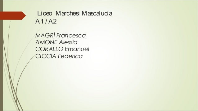 Liceo Marchesi Mascalucia A1 / A2 MAGRÌ Francesca ZIMONE Alessia CORALLO Emanuel CICCIA Federica