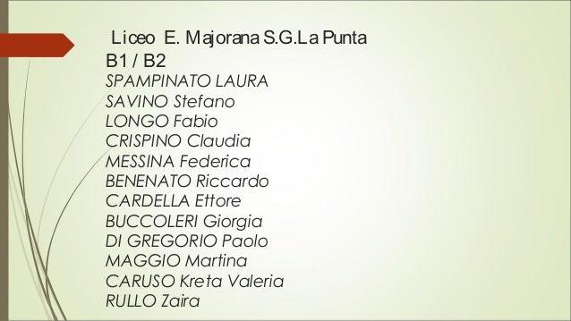 Liceo E. MajoranaS.G.LaPunta B1 / B2 SPAMPINATO LAURA SAVINO Stefano LONGO Fabio CRISPINO Claudia MESSINA Federica BENENAT...