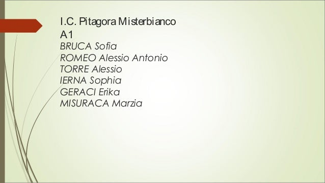 I.C. PitagoraMisterbianco A1 BRUCA Sofia ROMEO Alessio Antonio TORRE Alessio IERNA Sophia GERACI Erika MISURACA Marzia