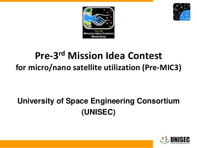 © 2013 UNISEC. All rights reserved. 1 University of Space Engineering Consortium (UNISEC) Pre-3rd Mission Idea Contest for...