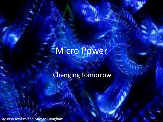 Micro Power Changing tomorrow By Josh Jewkes and Michael Bingham
