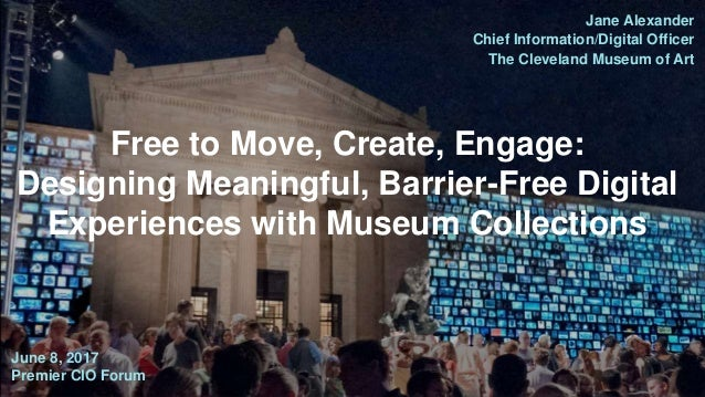 Jane Alexander Chief Information/Digital Officer The Cleveland Museum of Art June 8, 2017 Premier CIO Forum Free to Move, ...