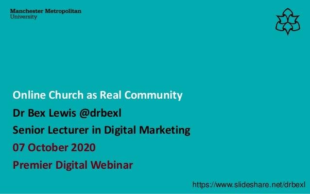 Dr Bex Lewis @drbexl Senior Lecturer in Digital Marketing 07 October 2020 Premier Digital Webinar Online Church as Real Co...