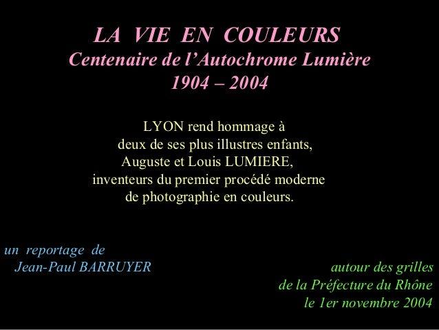 LA VIE EN COULEURS Centenaire de l'Autochrome Lumière 1904 – 2004 LYON rend hommage à deux de ses plus illustres enfants, ...