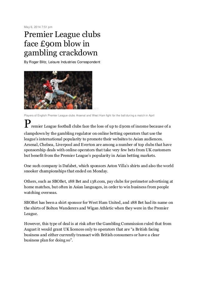 May 6, 2014 7:51 pm Premier League clubs face £90m blow in gambling crackdown By Roger Blitz, Leisure Industries Correspon...
