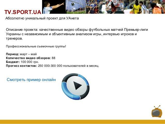 TV.SPORT.UA Описание проекта: качественные видео обзоры футбольных матчей Премьер-лиги Украины с независимым и объективным...