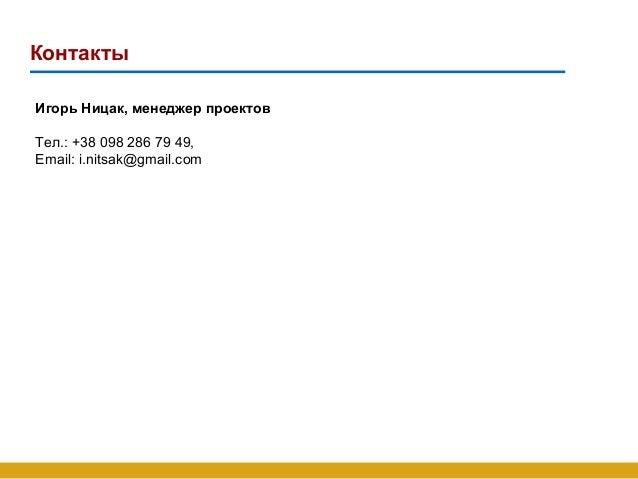 Контакты Игорь Ницак, менеджер проектов Тел.: +38 098 286 79 49, Email: i.nitsak@gmail.com