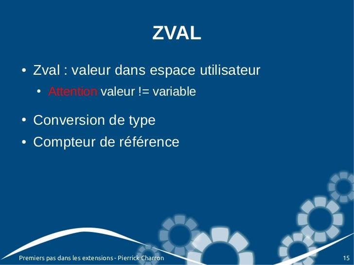 ZVAL●   Zval : valeur dans espace utilisateur      ●   Attention valeur != variable●   Conversion de type●   Compteur de r...