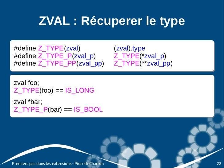 ZVAL : Récuperer le type #define Z_TYPE(zval) #define Z_TYPE(zval)      (zval).type                              (zval).ty...