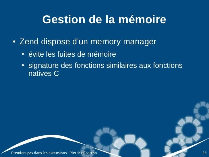 Gestion de la mémoire●   Zend dispose dun memory manager      ●   évite les fuites de mémoire      ●   signature des fonct...