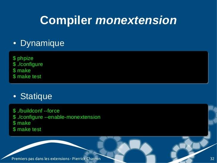 Compiler monextension●   Dynamique$ phpize$ phpize$ ./configure$ ./configure$ make$ make$ make test$ make test●   Statique...