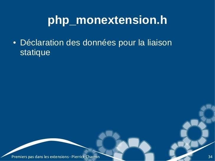 php_monextension.h●   Déclaration des données pour la liaison    statiquePremiers pas dans les extensions - Pierrick Charr...