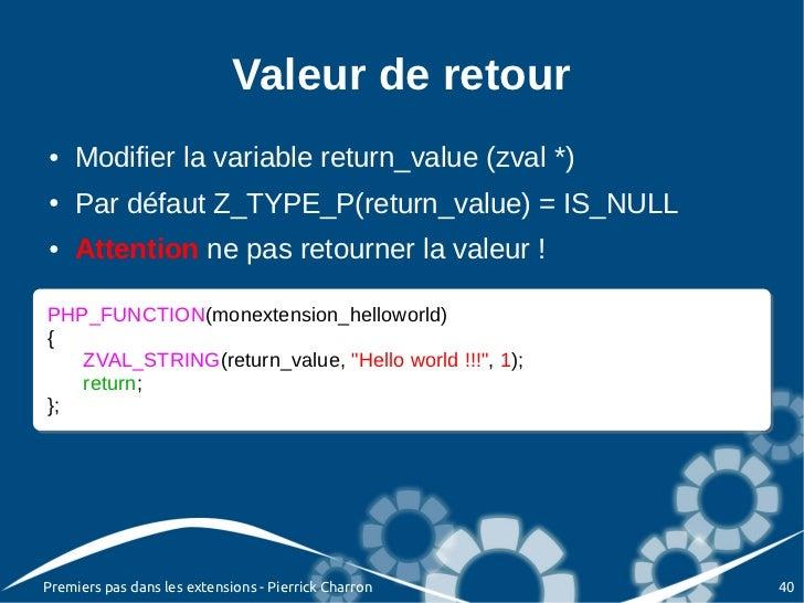 Valeur de retour●   Modifier la variable return_value (zval *)●   Par défaut Z_TYPE_P(return_value) = IS_NULL●   Attention...