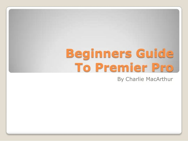Beginners Guide To Premier Pro By Charlie MacArthur
