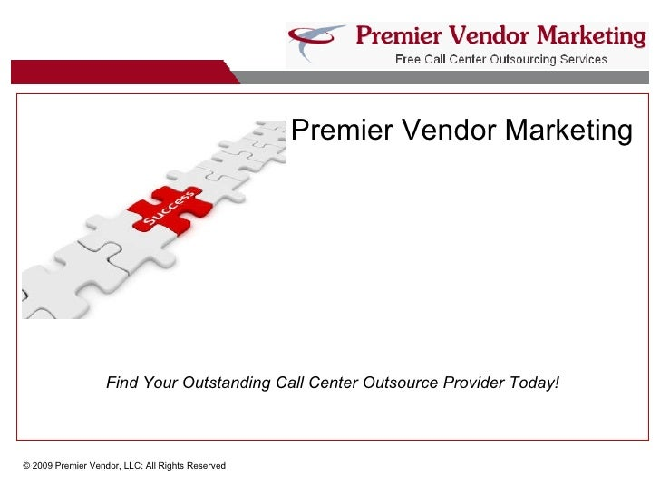 Premier Vendor Marketing   © 2009 Premier Vendor, LLC: All Rights Reserved Find Your Outstanding Call Center Outsource Pro...