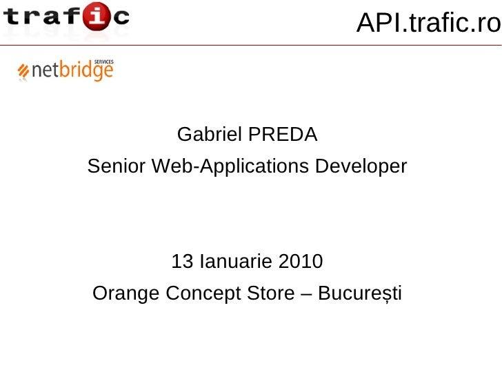 <ul>Gabriel PREDA Senior Web-Applications Developer 13 Ianuarie 2010 Orange Concept Store – București </ul>API.trafic.ro