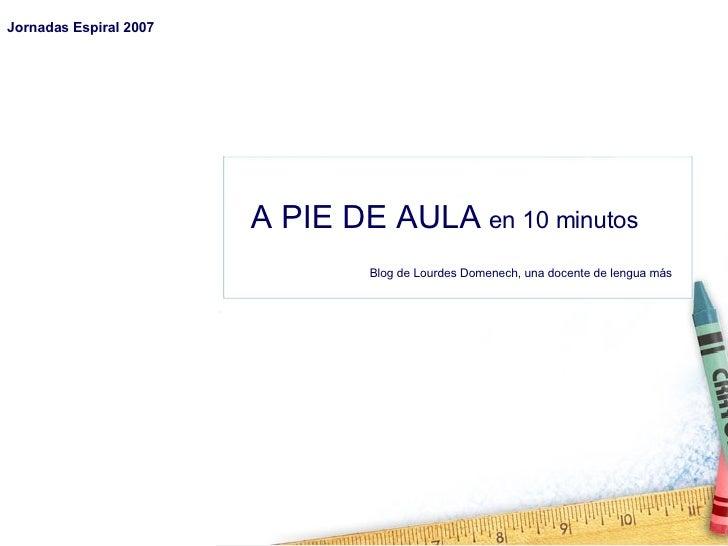 A PIE DE AULA   en 10 minutos Blog de Lourdes Domenech, una docente de lengua más Jornadas Espiral 2007