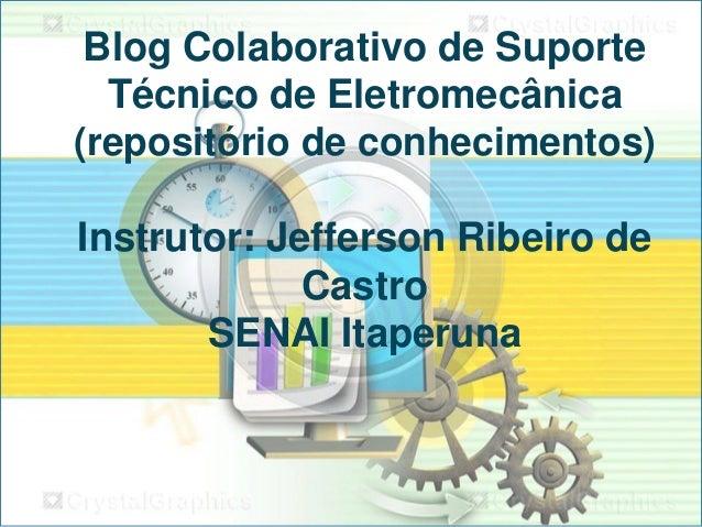 Blog Colaborativo de Suporte Técnico de Eletromecânica (repositório de conhecimentos)  Instrutor: Jefferson Ribeiro de Cas...