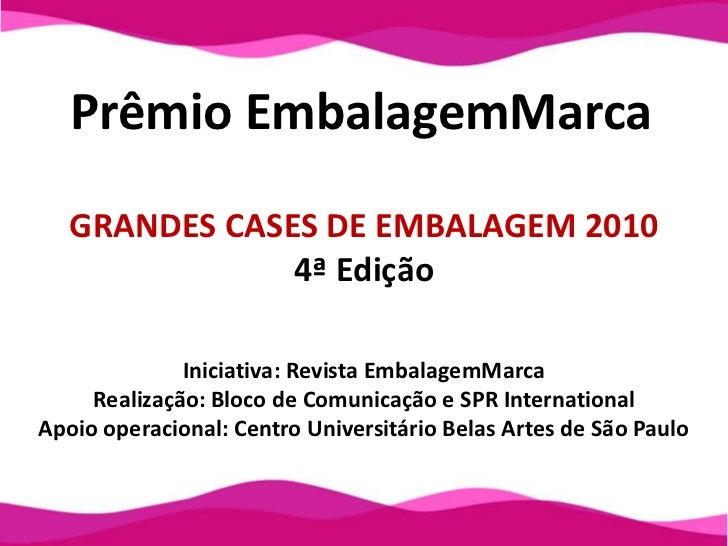 Prêmio EmbalagemMarca<br />GRANDES CASES DE EMBALAGEM 2010<br />4ª Edição<br />Iniciativa: Revista EmbalagemMarca<br />Rea...