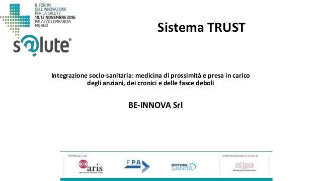 Sistema TRUST BE-INNOVA Srl Integrazione socio-sanitaria: medicina di prossimità e presa in carico degli anziani, dei cron...