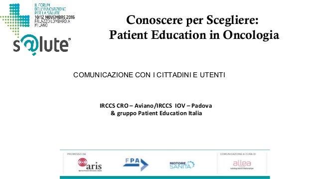 Conoscere per Scegliere: Patient Education in Oncologia IRCCS CRO – Aviano/IRCCS IOV – Padova & gruppo Patient Education I...