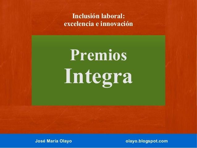 José María Olayo olayo.blogspot.com Inclusión laboral: excelencia e innovación Premios Integra