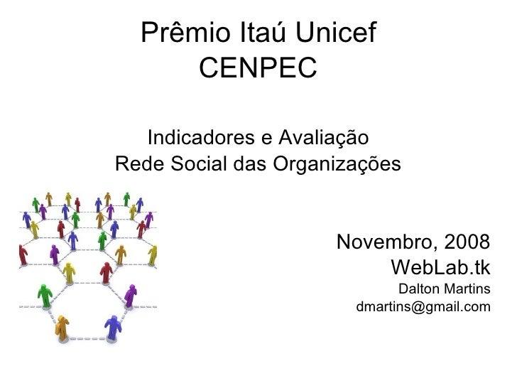 Prêmio Itaú Unicef CENPEC Indicadores e Avaliação Rede Social das Organizações Novembro, 2008 WebLab.tk Dalton Martins [em...