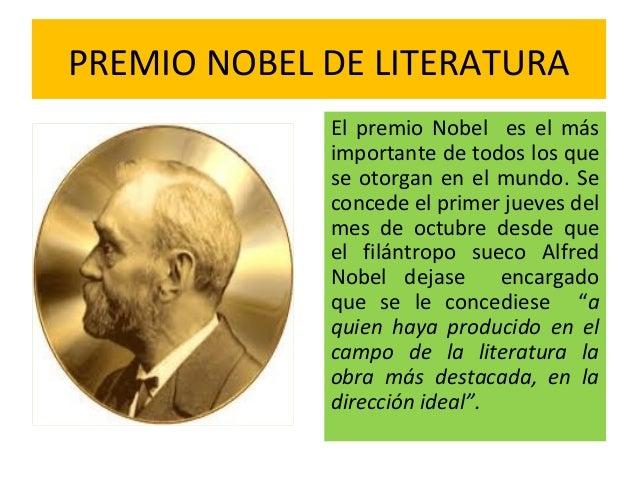 PREMIO NOBEL DE LITERATURA El premio Nobel es el más importante de todos los que se otorgan en el mundo. Se concede el pri...
