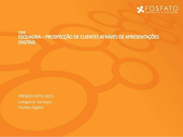 CASE ESQUADRA – PROSPECÇÃO DE CLIENTES ATRAVÉS DE APRESENTAÇÕES DIGITAIS PRÊMIO OCTO 2015 Categoria: Serviços Fosfato Digi...