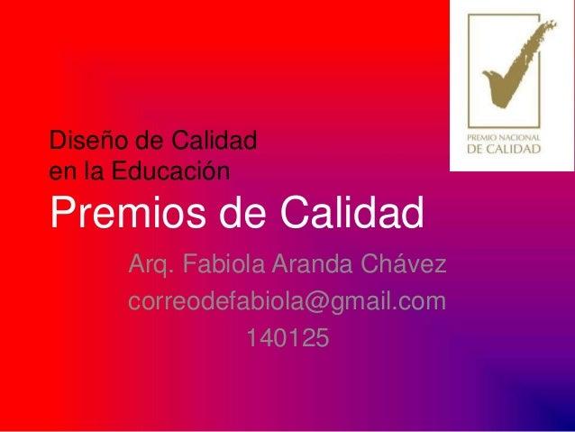 Diseño de Calidad en la Educación  Premios de Calidad Arq. Fabiola Aranda Chávez correodefabiola@gmail.com 140125