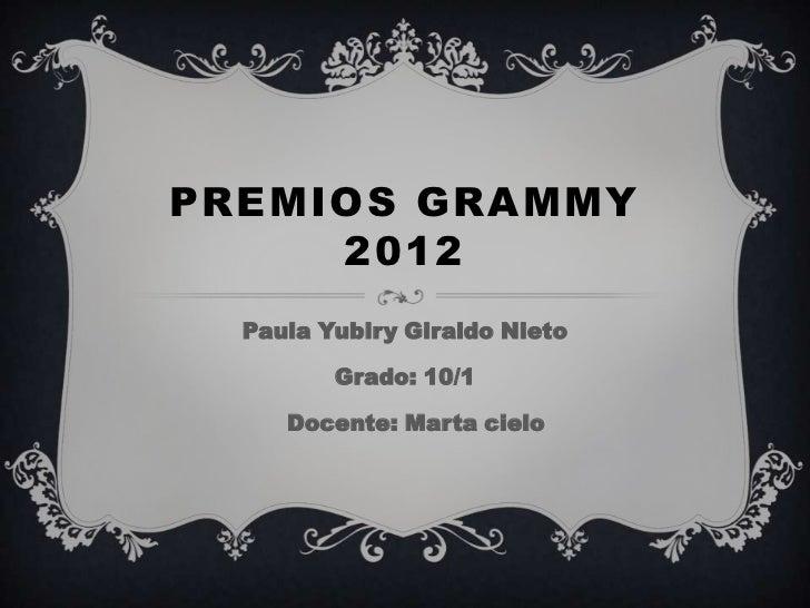 PREMIOS GRAMMY     2012  Paula Yubiry Giraldo Nieto         Grado: 10/1     Docente: Marta cielo