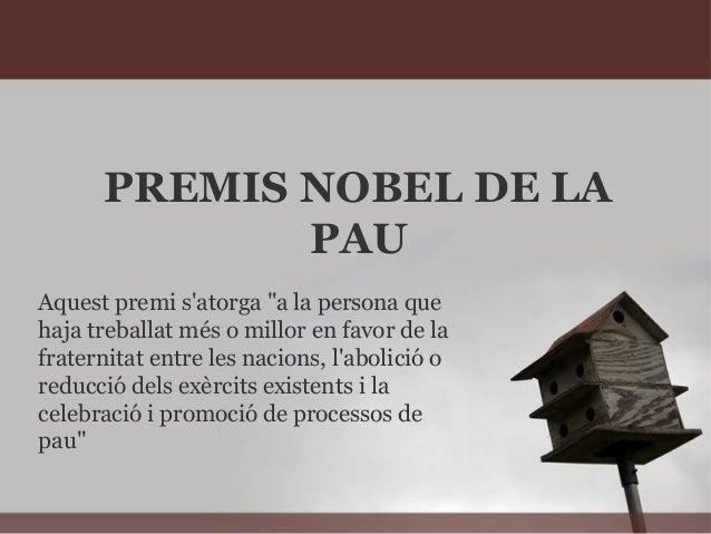 """PREMIS NOBEL DE LAPAUAquest premi satorga """"a la persona quehaja treballat més o millor en favor de lafraternitat entre les..."""