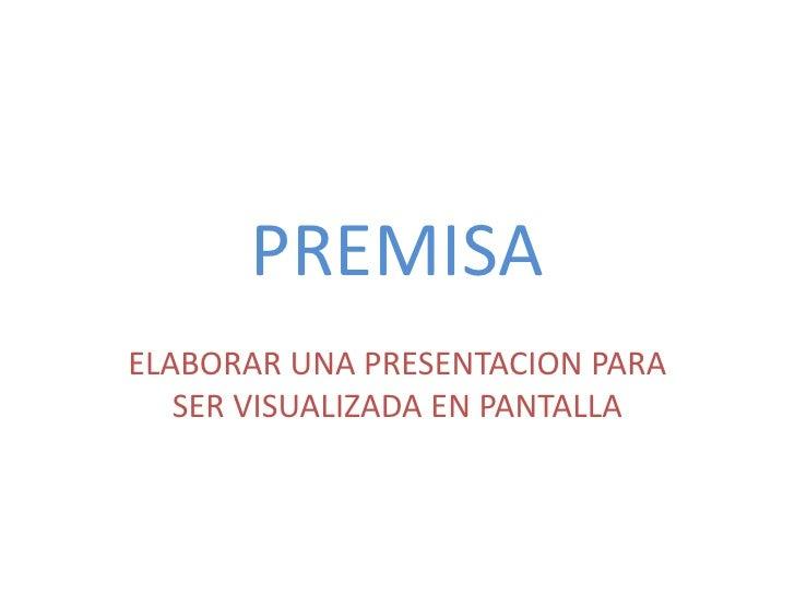 PREMISAELABORAR UNA PRESENTACION PARA   SER VISUALIZADA EN PANTALLA