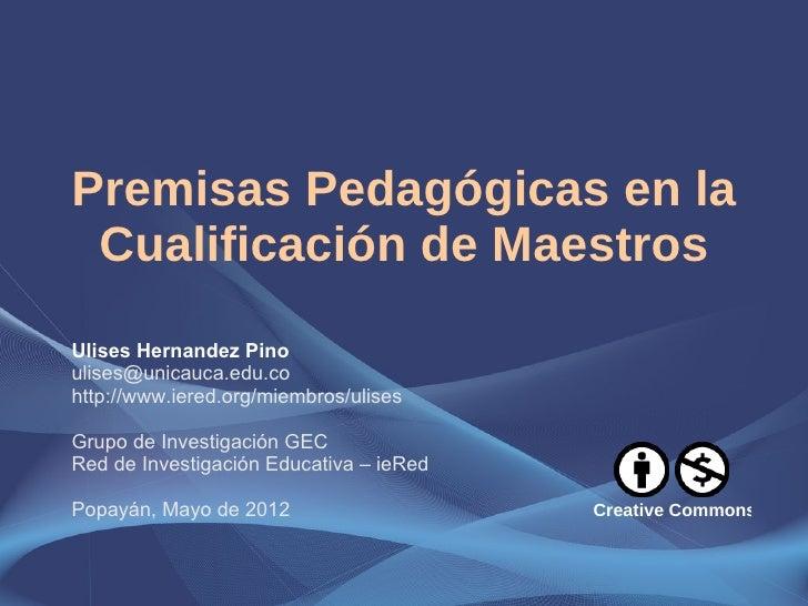Premisas Pedagógicas en la Cualificación de MaestrosUlises Hernandez Pinoulises@unicauca.edu.cohttp://www.iered.org/miembr...