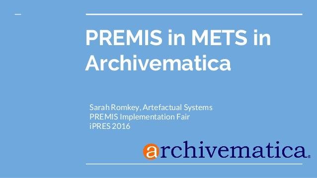 PREMIS in METS in Archivematica Sarah Romkey, Artefactual Systems PREMIS Implementation Fair iPRES 2016