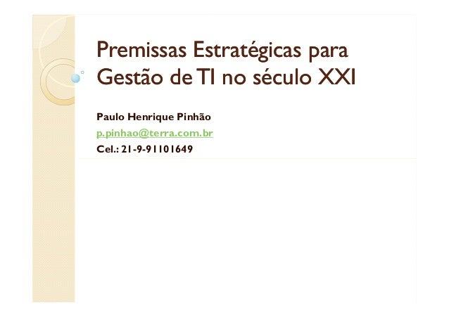 Premissas Estratégicas para Gestão de TI no século XXI Paulo Henrique Pinhão p.pinhao@terra.com.br Cel.: 21-9-91101649