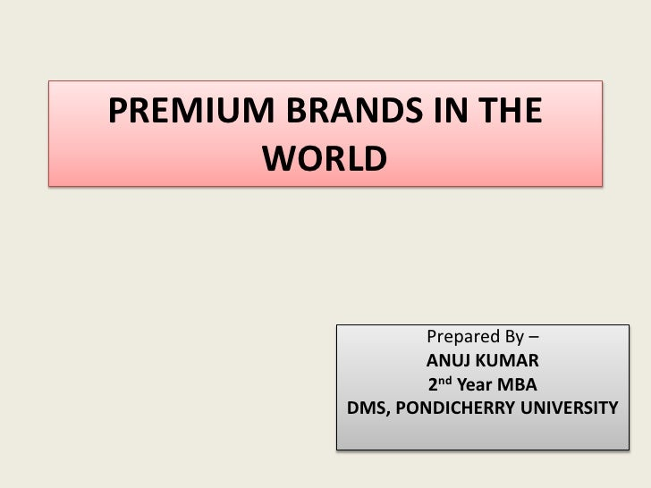PREMIUM BRANDS IN THE WORLD<br />Prepared By –<br />ANUJ KUMAR<br />2nd Year MBA<br />DMS, PONDICHERRY UNIVERSITY<br />