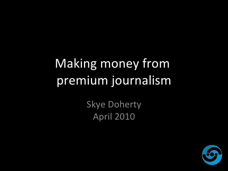 Making money from  premium journalism <ul><li>Skye Doherty April 2010 </li></ul>