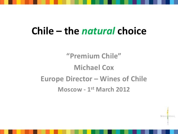 "Chile – the natural choice         ""Premium Chile""           Michael Cox  Europe Director – Wines of Chile       Moscow - ..."