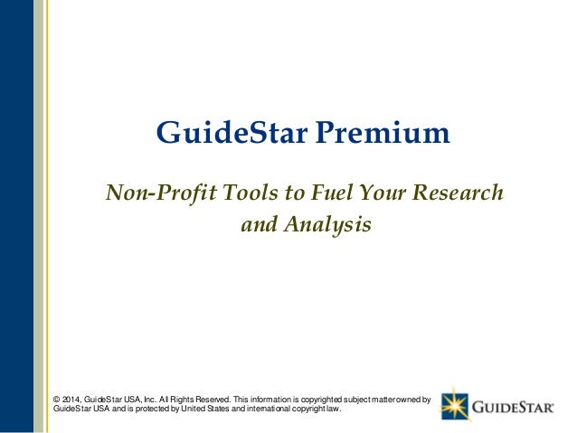1 GuideStar Premium Non-Profit Tools to Fuel Your Research and Analysis © 2014, GuideStar USA, Inc. All Rights Reserved. T...