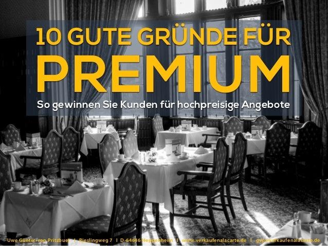 10 GUTE GRÜNDE FÜR PREMIUMSo gewinnen Sie Kunden für hochpreisige Angebote Uwe Günter-von Pritzbuer I Rieslingweg 7 I D-64...