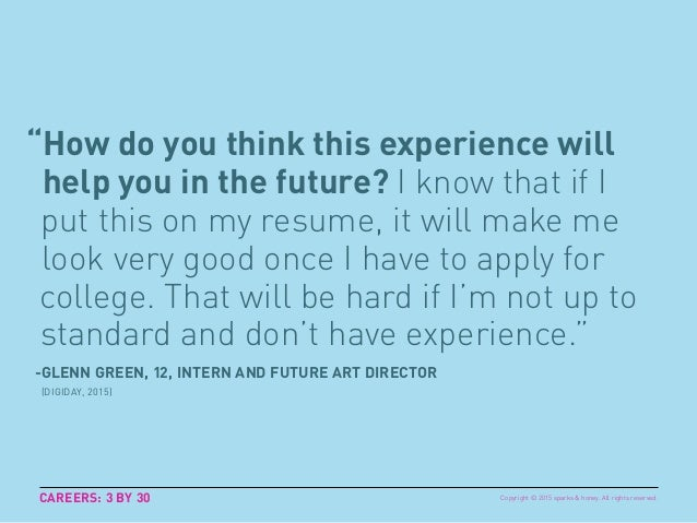 """How do you think this experience will help you in the future? I know that if I put this on my resume, it will make me loo..."