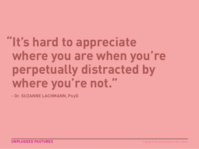 """""""It's hard to appreciate where you are when you're perpetually distracted by where you're not."""" UNPLUGGED PASTURES - Dr. S..."""