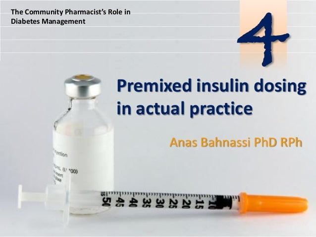 The Community Pharmacist's Role in Diabetes Management  4  Premixed insulin dosing in actual practice Anas Bahnassi PhD RP...