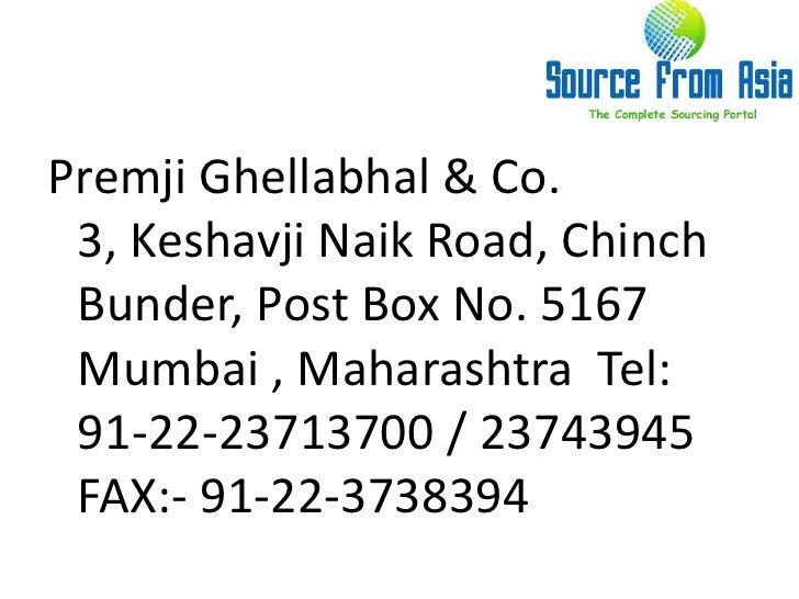 PremjiGhellabhal & Co.  3, KeshavjiNaik Road, Chinch Bunder, Post Box No. 5167  Mumbai , Maharashtra  Tel: 91-22-23713700 ...